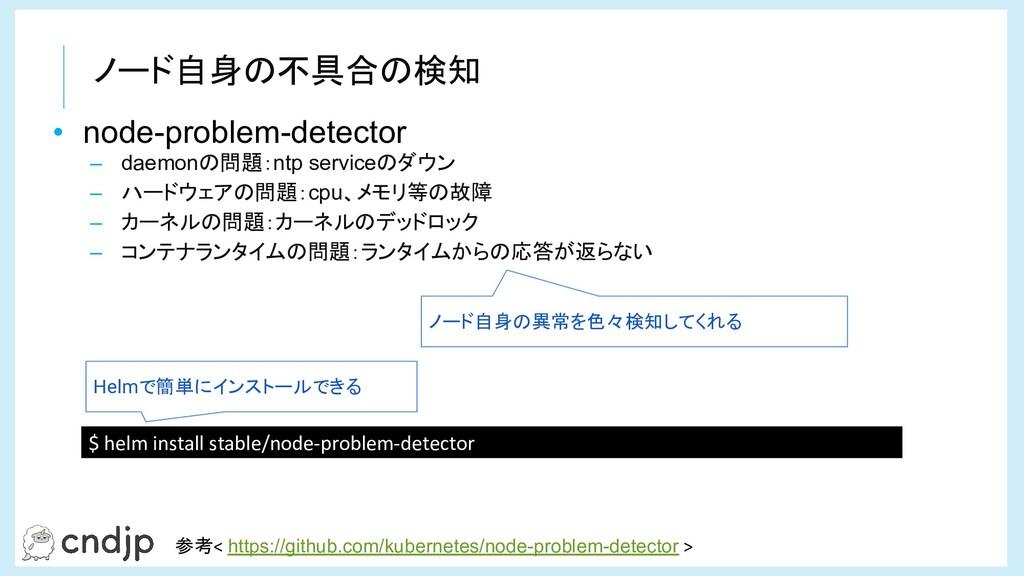ノード自身の不具合の検知 • node-problem-detector – daemonの問...