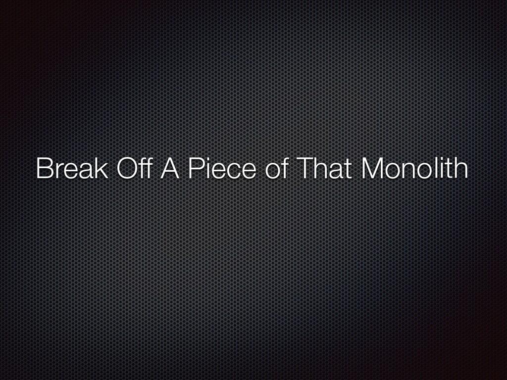 Break Off A Piece of That Monolith