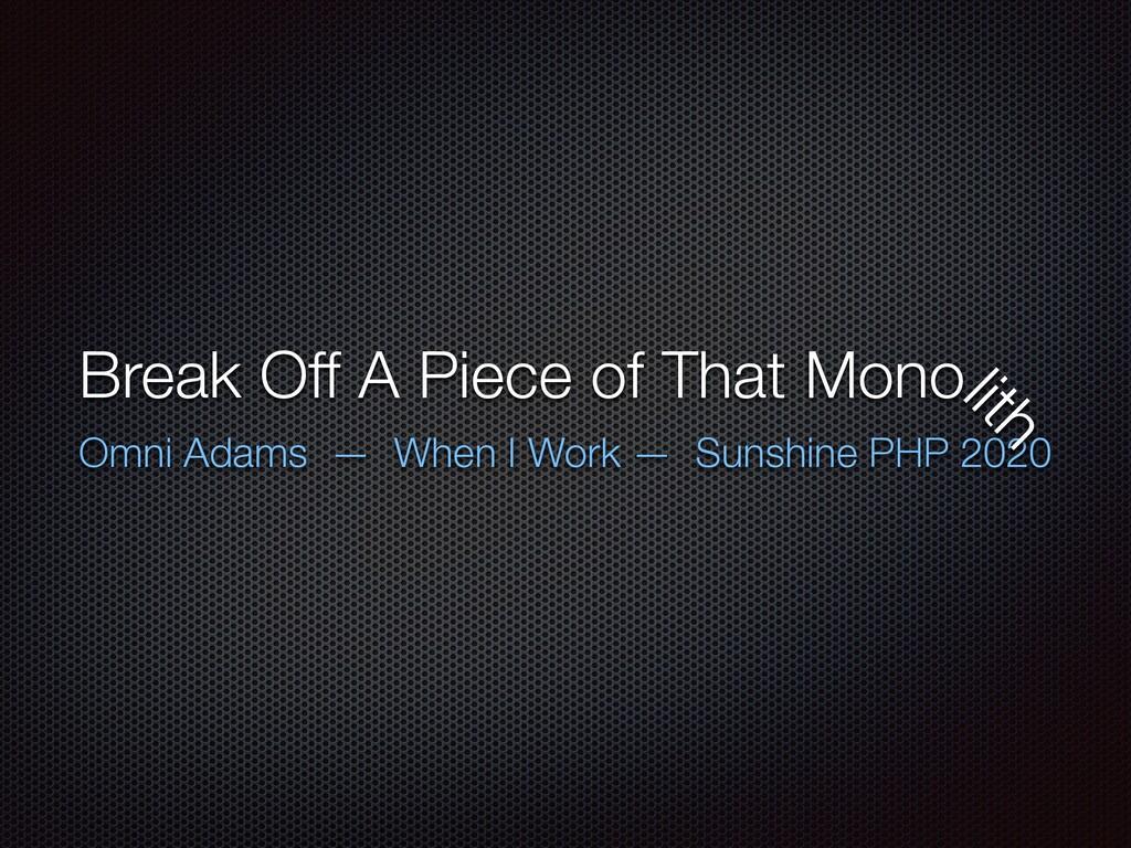 Break Off A Piece of That Mono Omni Adams — Whe...