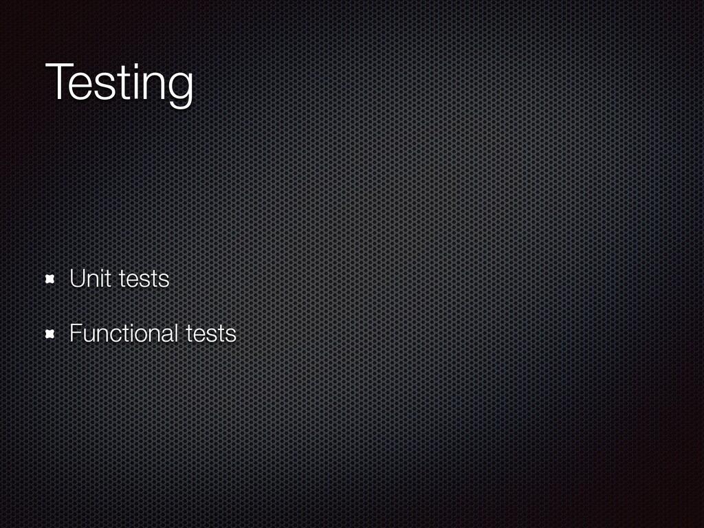Testing Unit tests Functional tests