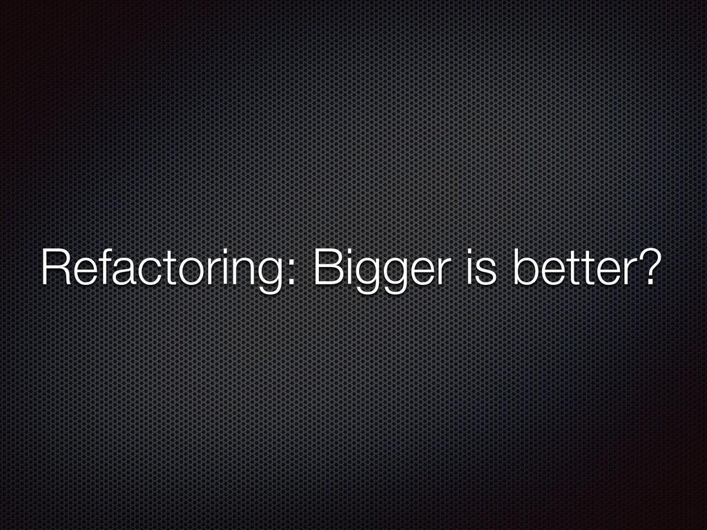Refactoring: Bigger is better?