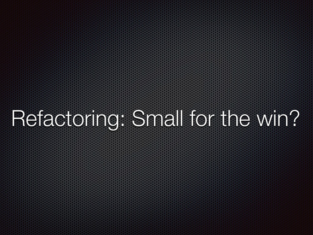 Refactoring: Small for the win?