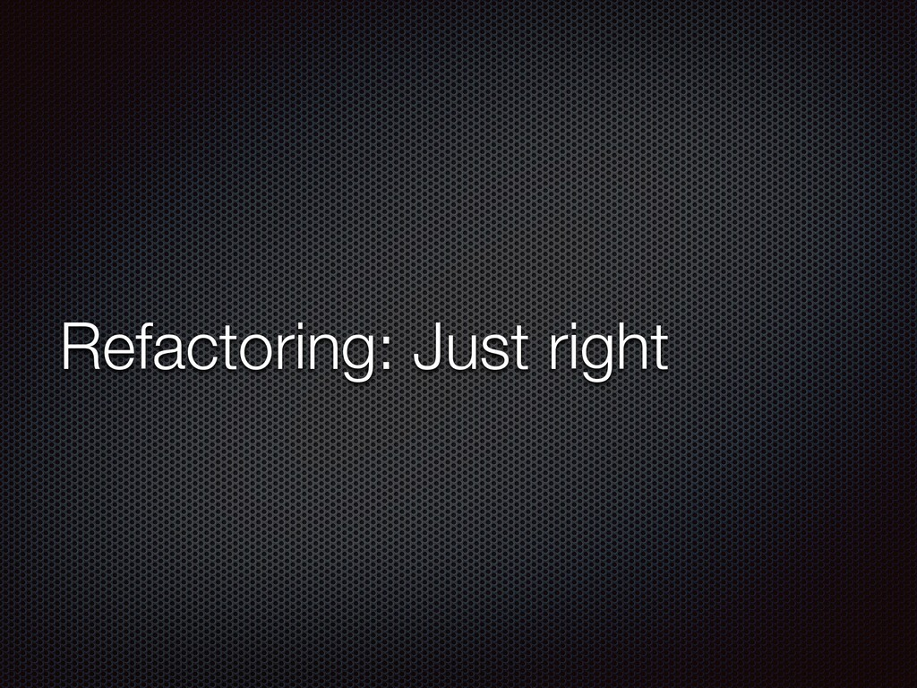 Refactoring: Just right