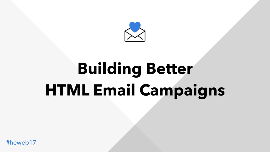 #heweb17 Building Better HTML Email Campaigns