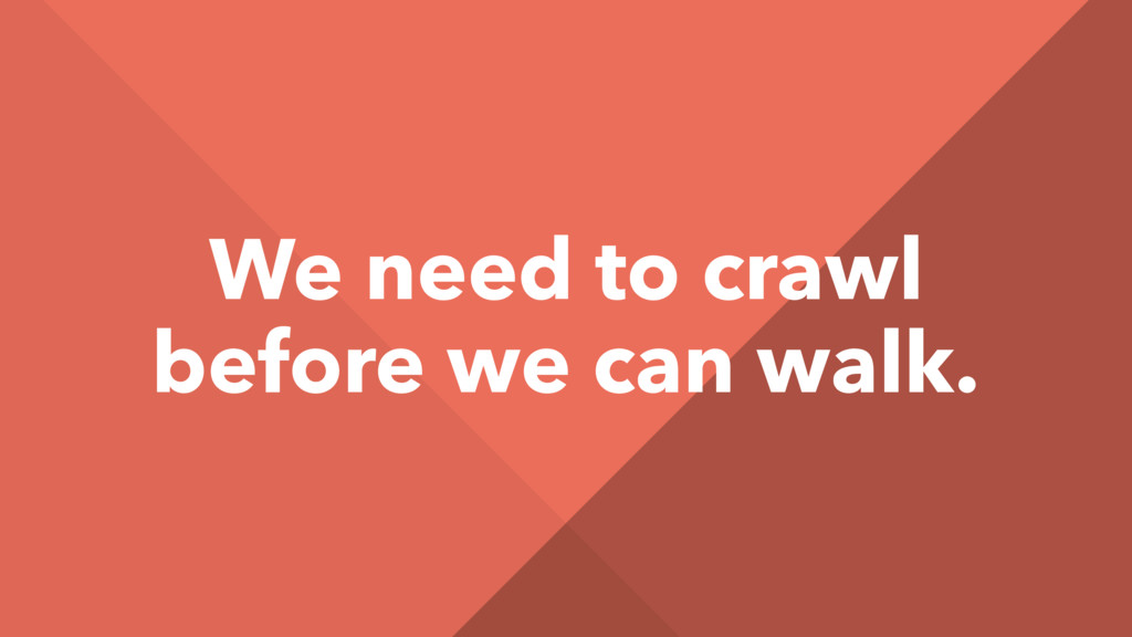 We need to crawl before we can walk.