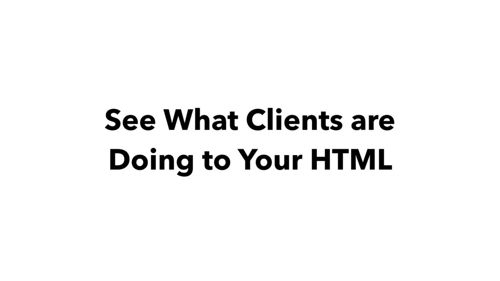 See What Clients are Doing to Your HTML
