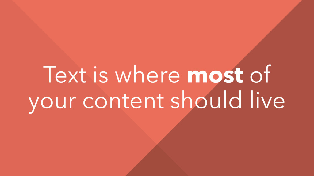 Text is where most of your content should live