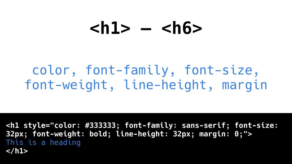 <h1> — <h6> color, font-family, font-size, font...