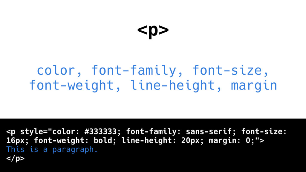 <p> color, font-family, font-size, font-weight,...