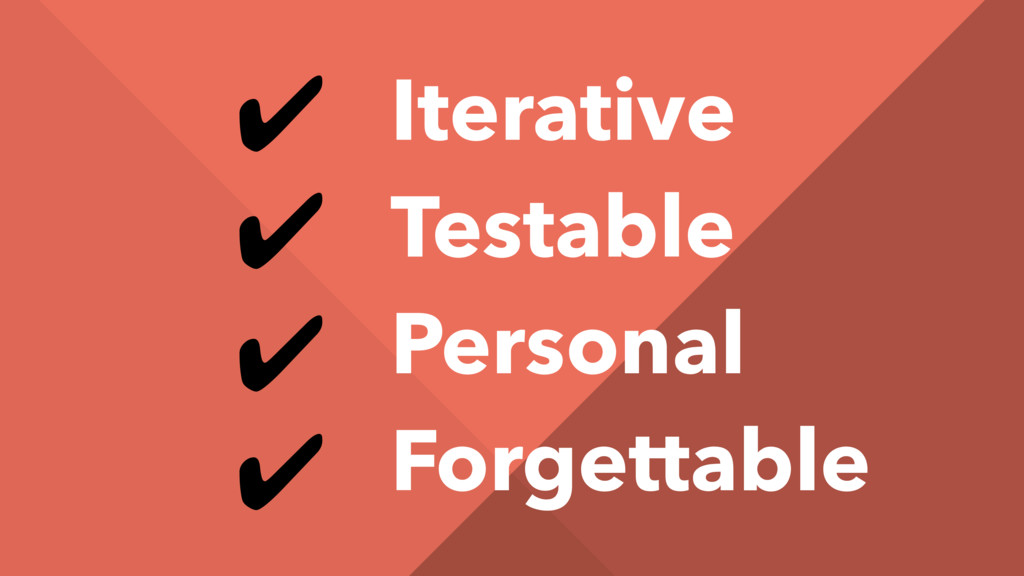 ✔ ✔ ✔ ✔ Iterative Testable Personal Forgettable