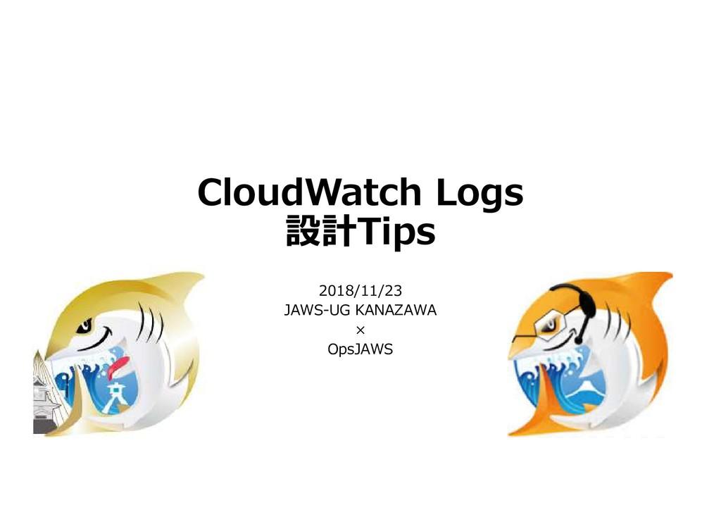 CloudWatch Logs 設計Tips 2018/11/23 JAWS-UG KANAZ...