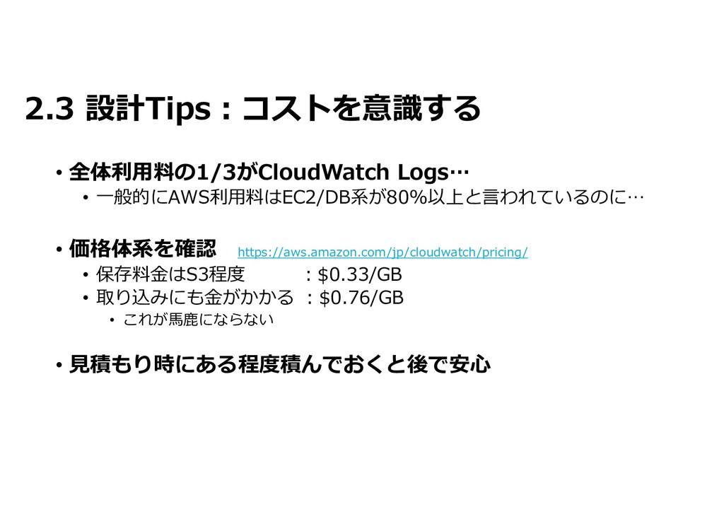 2.3 設計Tips:コストを意識する • 全体利用料の1/3がCloudWatch Logs...