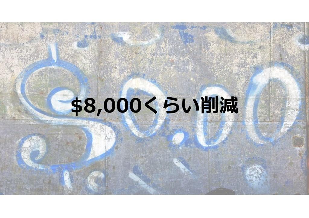$8,000くらい削減