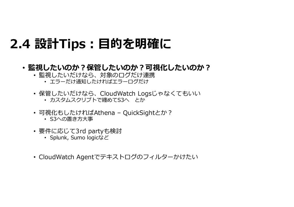 2.4 設計Tips:目的を明確に • 監視したいのか?保管したいのか?可視化したいのか? •...