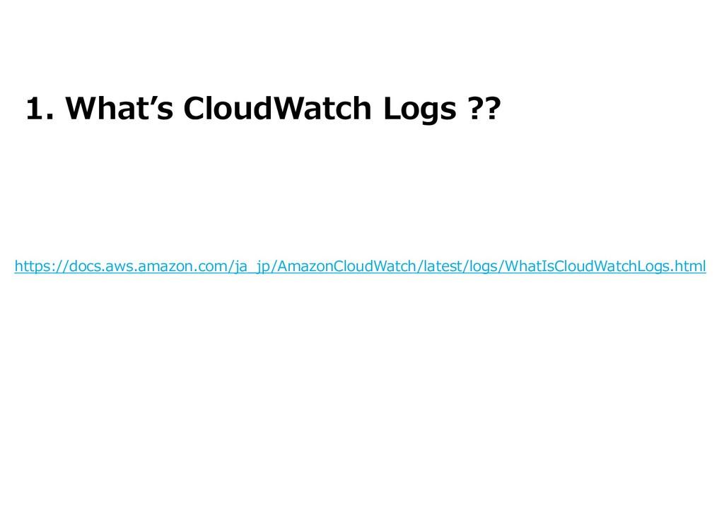1. What's CloudWatch Logs ?? https://docs.aws.a...