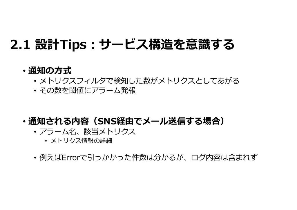 2.1 設計Tips:サービス構造を意識する • 通知の方式 • メトリクスフィルタで検知した...