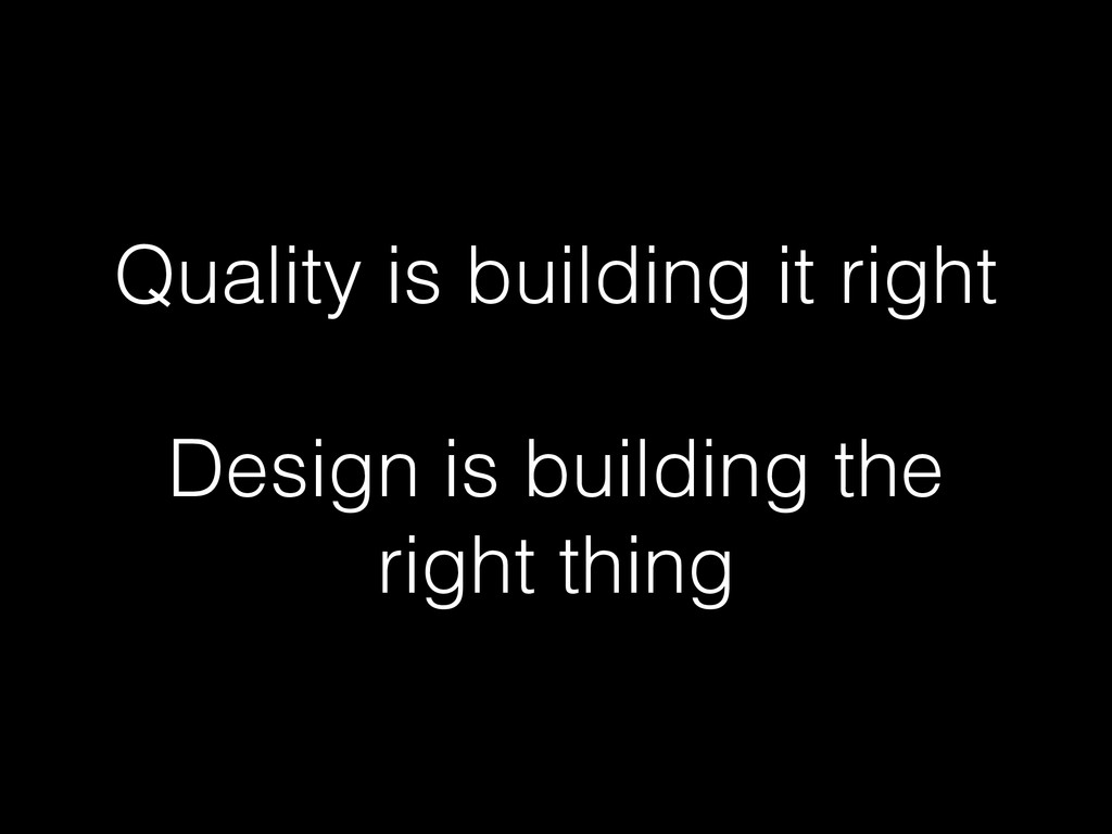 Quality is building it right Design is building...