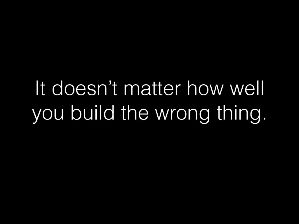It doesn't matter how well you build the wrong ...