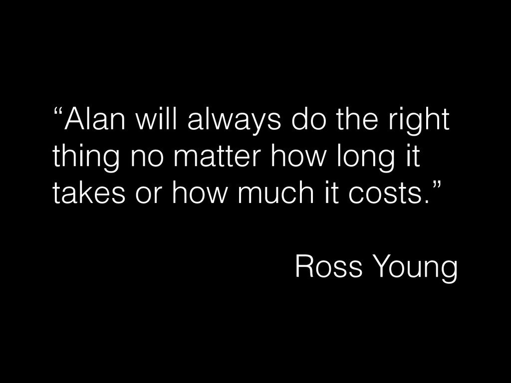 """""""Alan will always do the right thing no matter ..."""