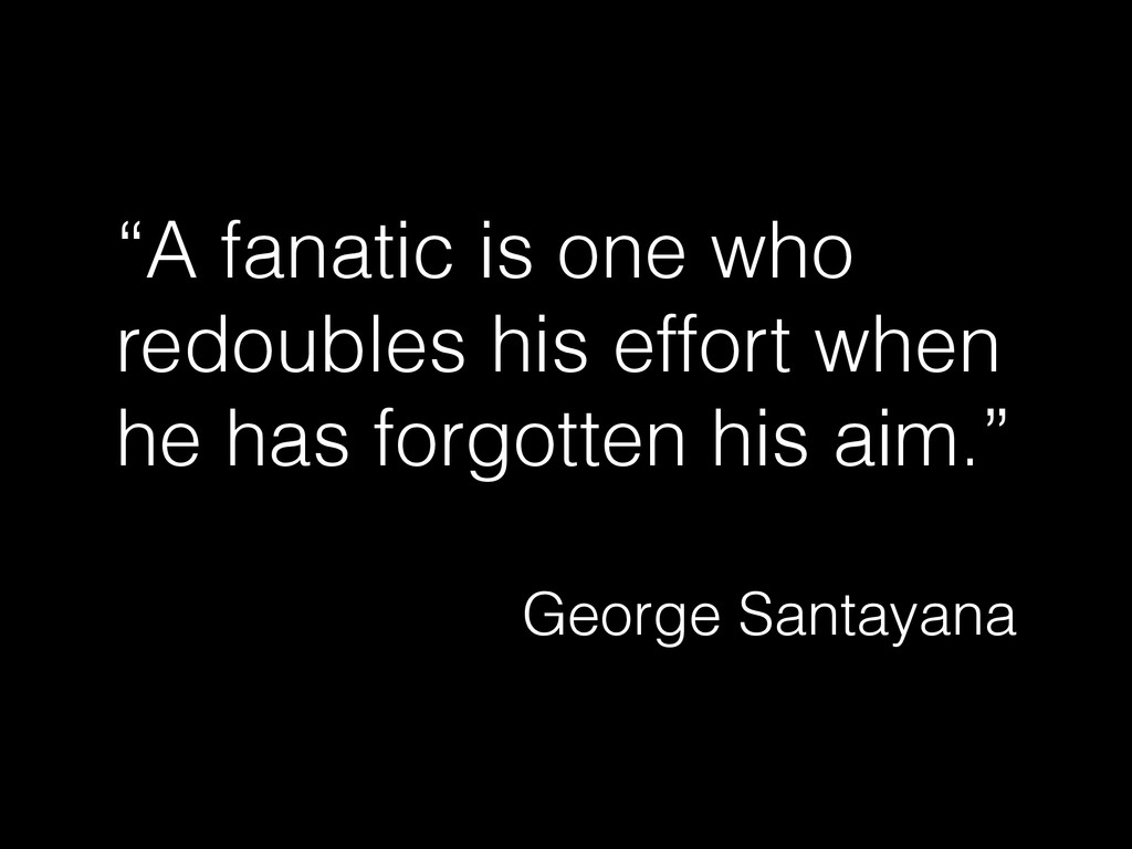 """""""A fanatic is one who redoubles his effort when..."""
