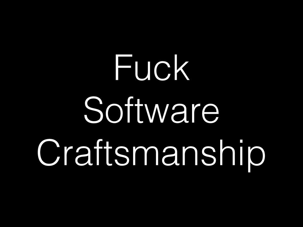 Fuck Software Craftsmanship