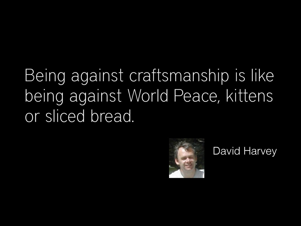 Being against craftsmanship is like being again...