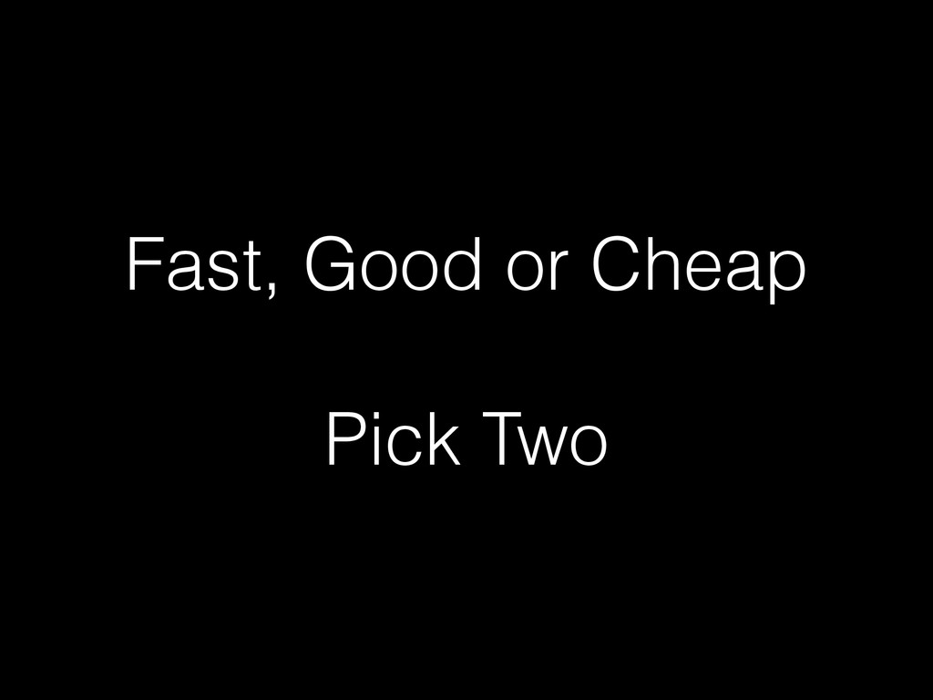 Fast, Good or Cheap Pick Two