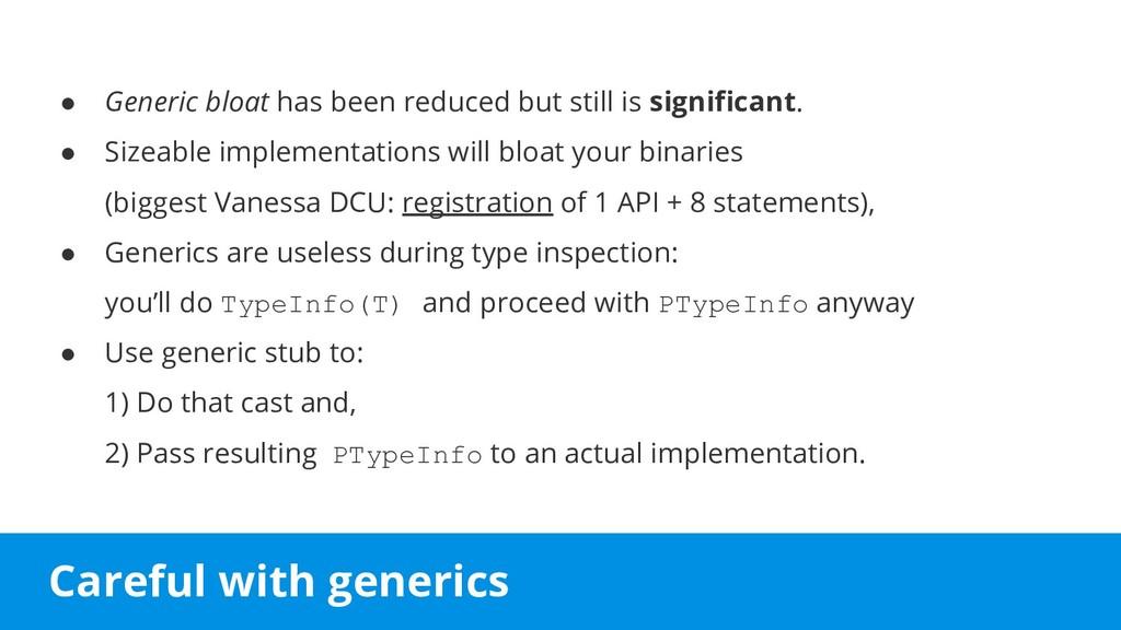 Careful with generics ● Generic bloat has been ...