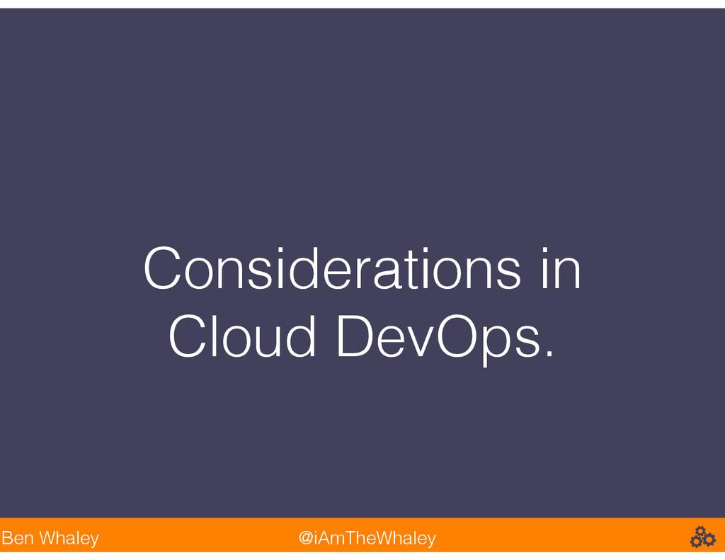 Considerations in Cloud DevOps. Ben Whaley @iAm...