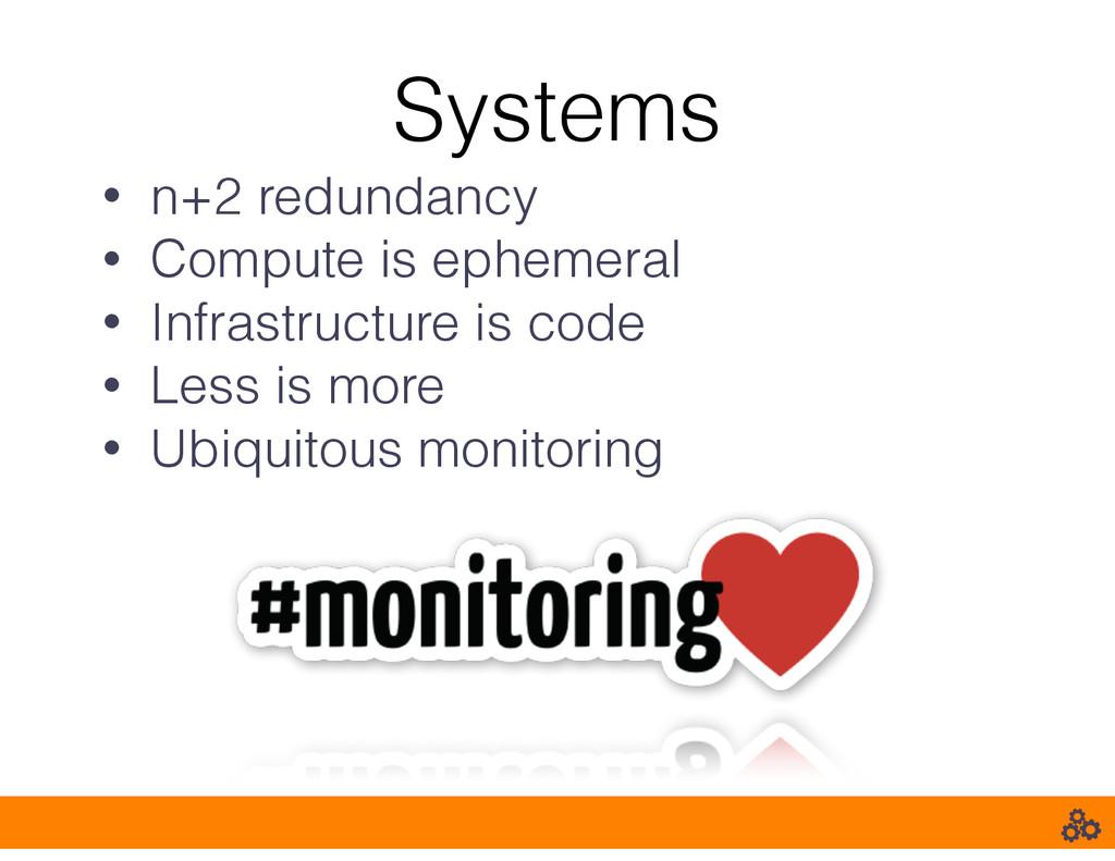 Systems • n+2 redundancy • Compute is ephemeral...
