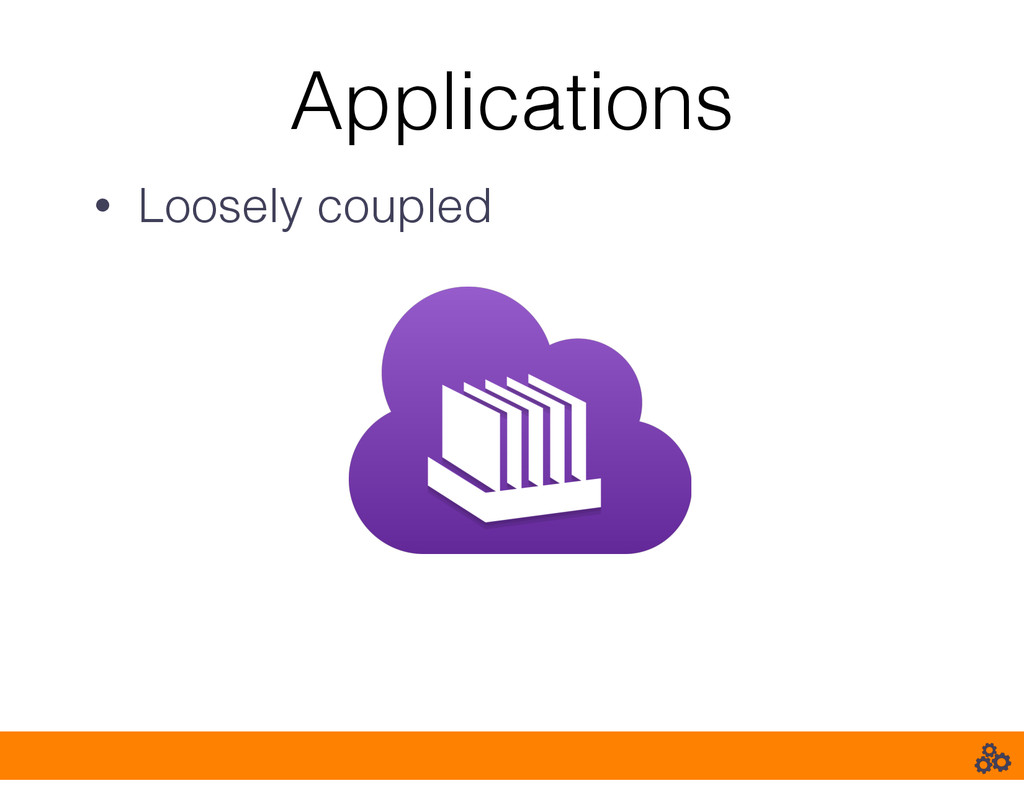 Applications • Loosely coupled