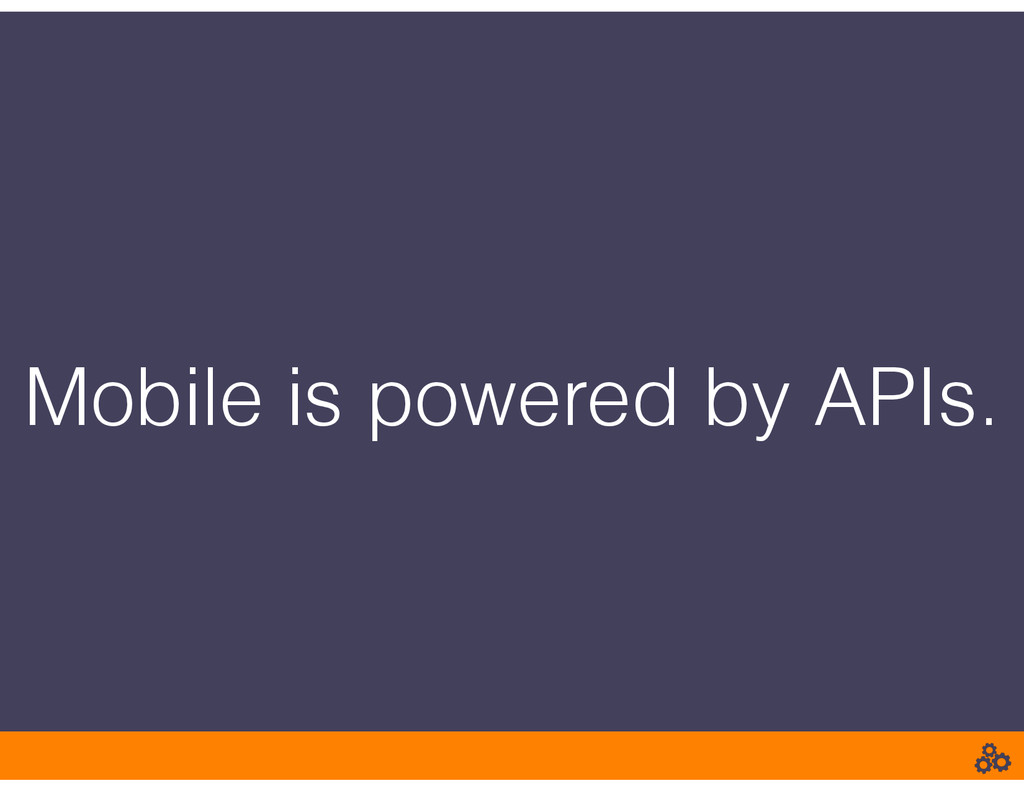 Mobile is powered by APIs.
