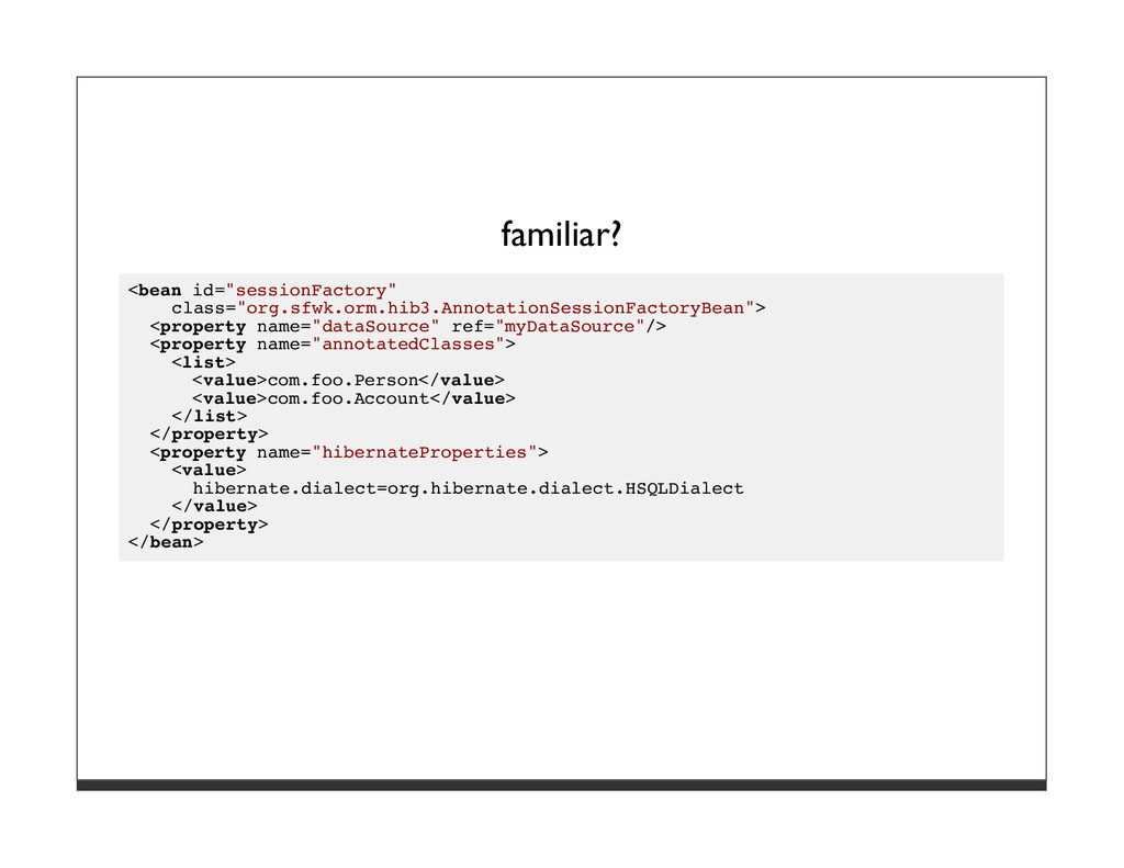 "familiar? <bean id=""sessionFactory"" class=""org...."