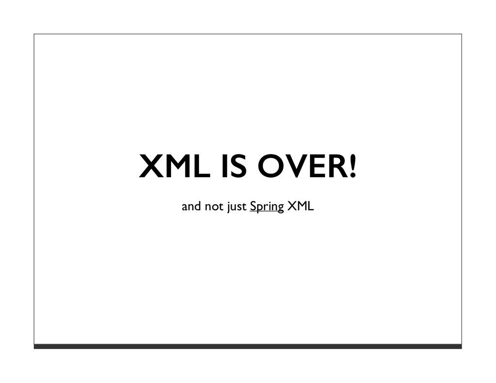 XML IS OVER! and not just Spring XML