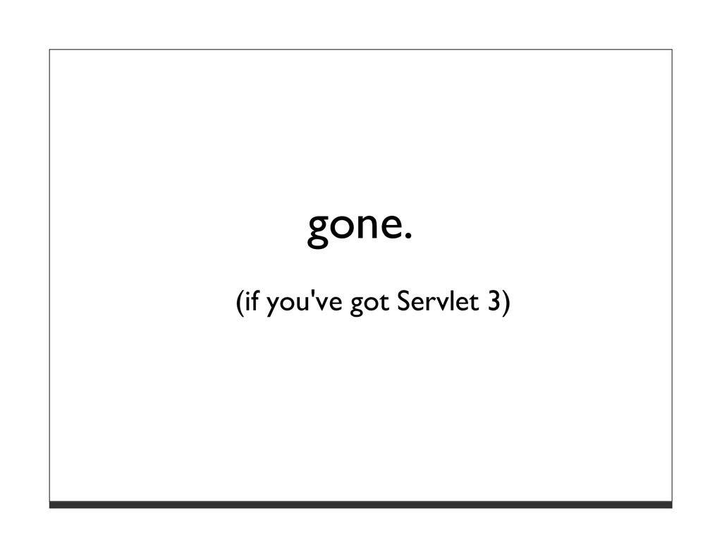 gone. (if you've got Servlet 3)
