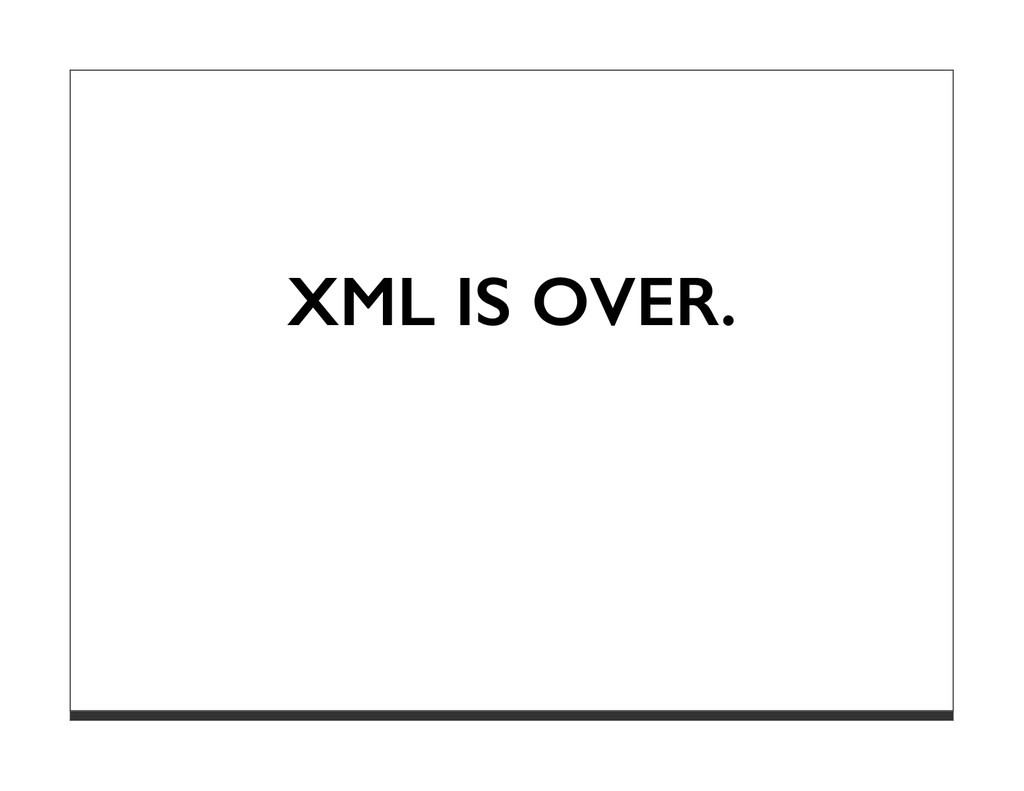 XML IS OVER.