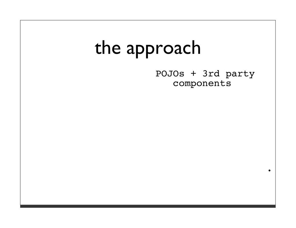 the approach POJOs + 3rd party components ·