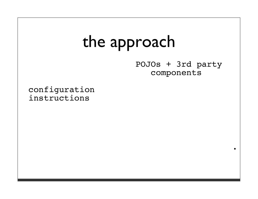 the approach POJOs + 3rd party components confi...