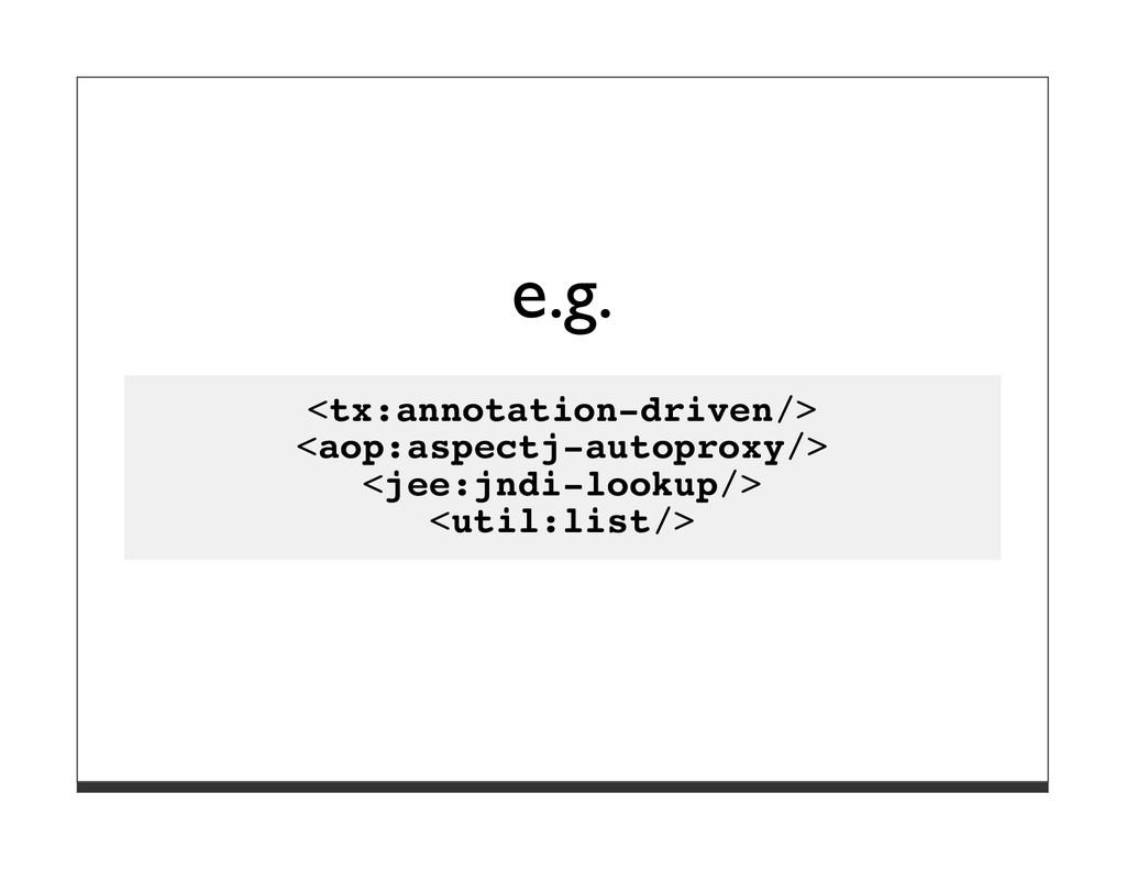 e.g. <tx:annotation-driven/> <aop:aspectj-autop...