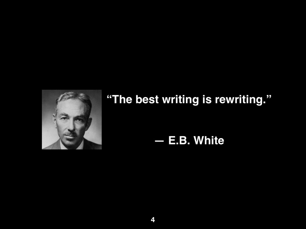 """The best writing is rewriting."" ― E.B. White 4"
