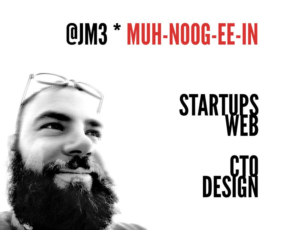 @JM3 * MUH-NOOG-EE-IN STARTUPS WEB CTO DESIGN