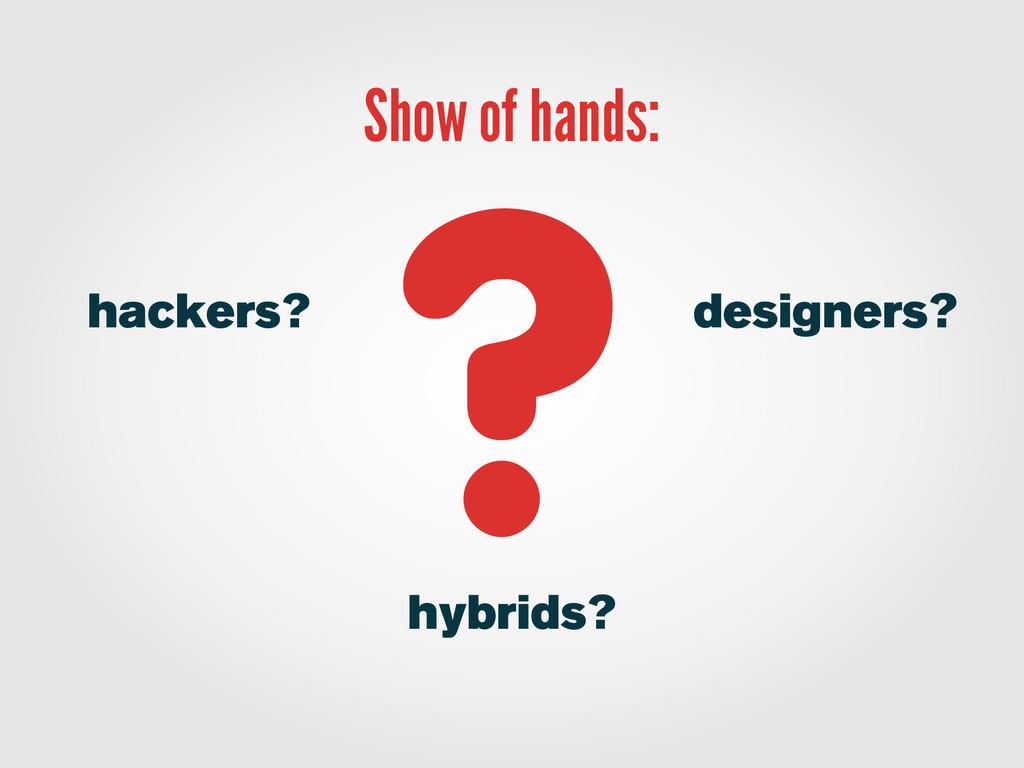 Show of hands: designers? ? hackers? hybrids?