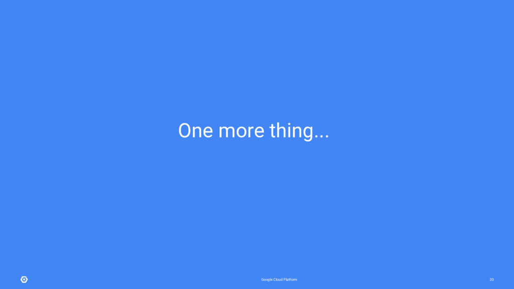 Google Cloud Platform 20 One more thing...