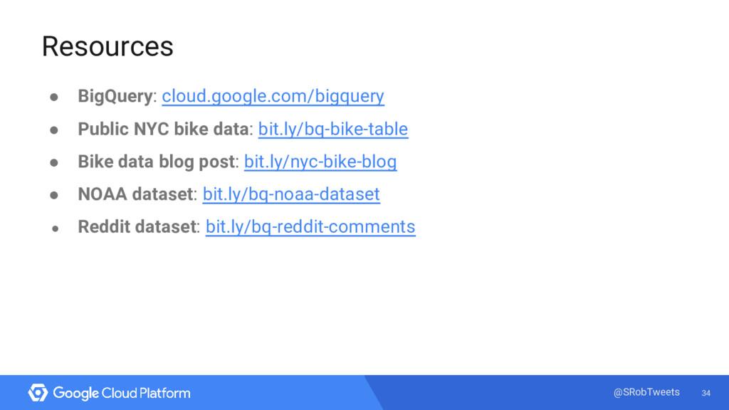 34 @SRobTweets Resources ● BigQuery: cloud.goog...