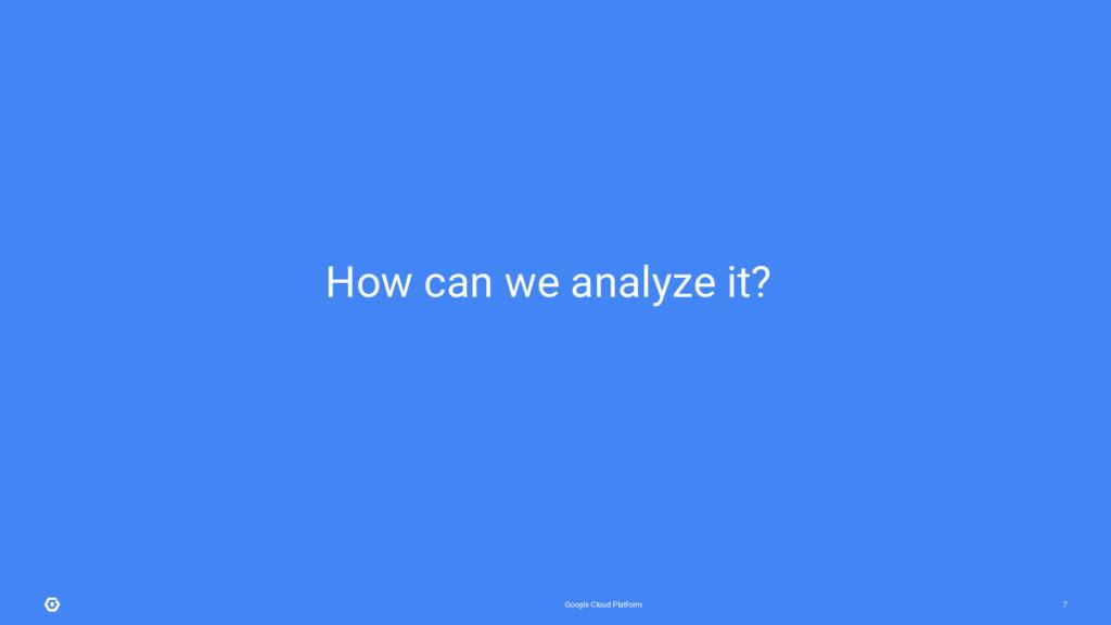 Google Cloud Platform 7 How can we analyze it?