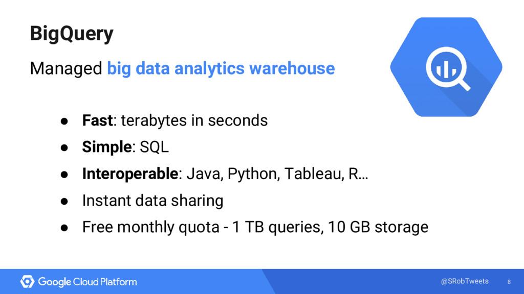 8 @SRobTweets BigQuery Managed big data analyti...