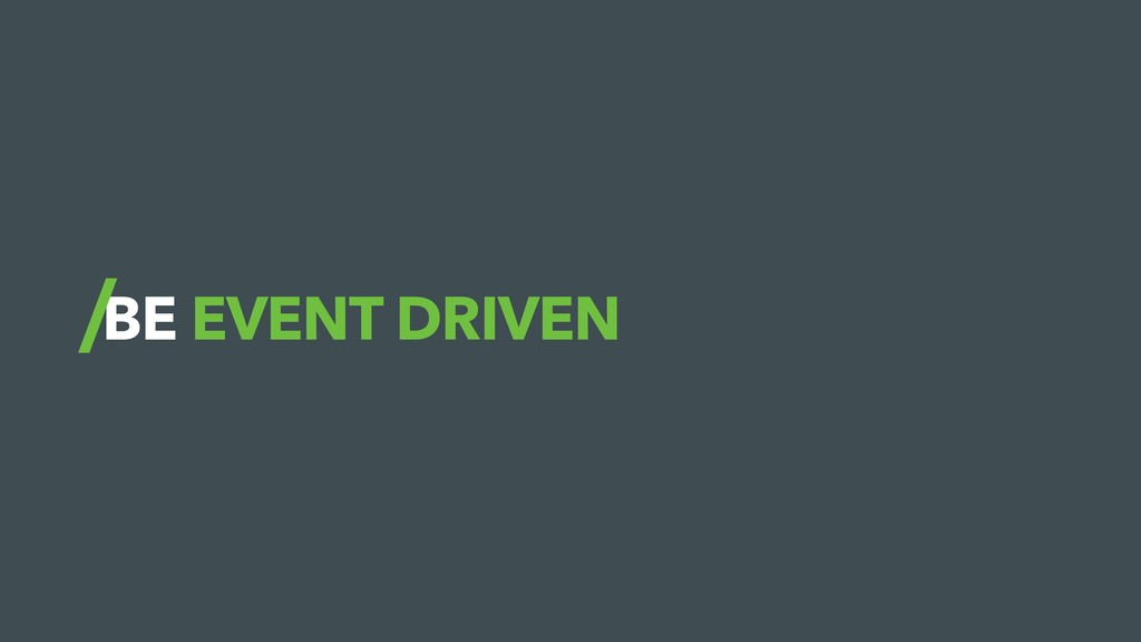 BE EVENT DRIVEN