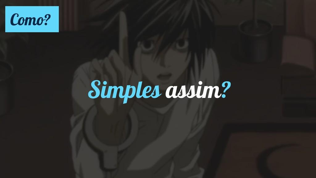 Simples assim? Como?