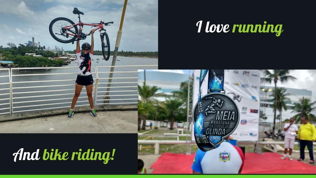 I love running And bike riding!