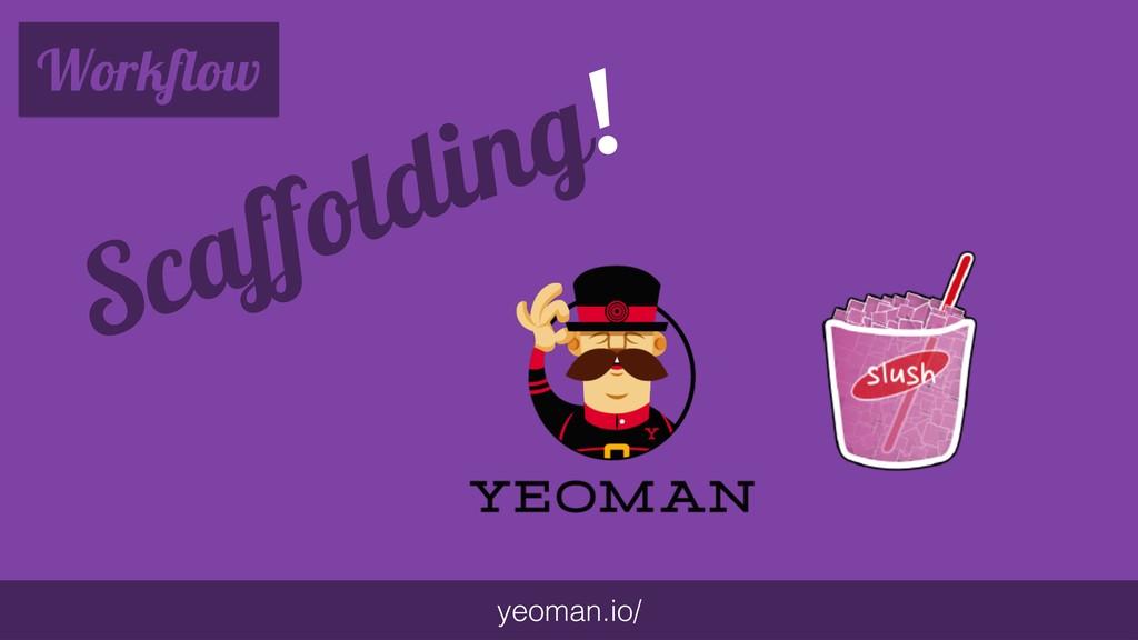 Workflow yeoman.io/ Scaffolding!